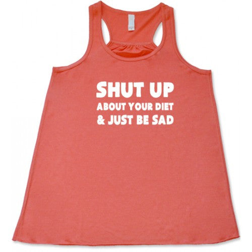 Shut Up About Your Diet And Just Be Sad Shirt