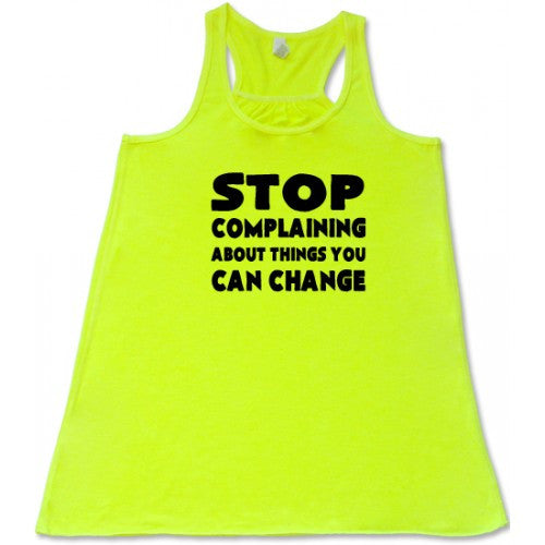 Stop Complaining About Things You Can Change Shirt