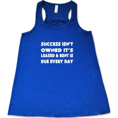 Success Isn't Owned It's Leased And Rent Is Due Every Day Shirt