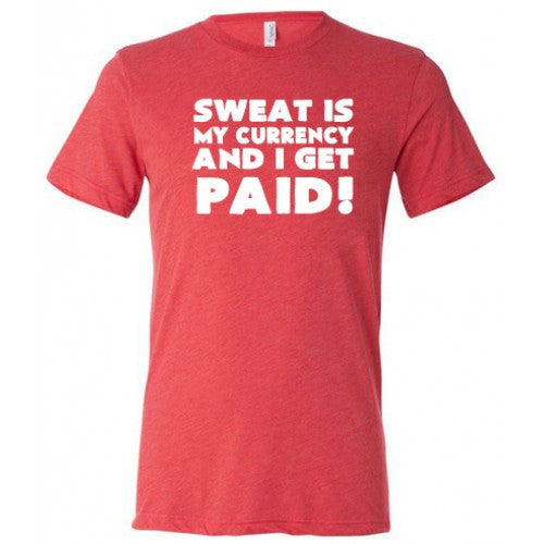 Sweat Is My Currency And I Get Paid Shirt Mens
