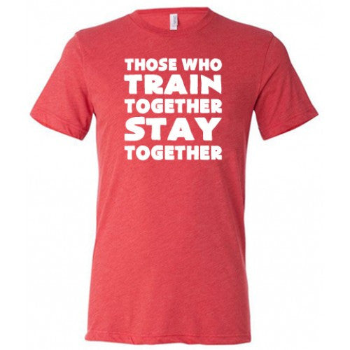 Those Who Train Together Stay Together Shirt Mens