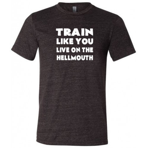 Train Like You Live On The Hellmouth Shirt Mens
