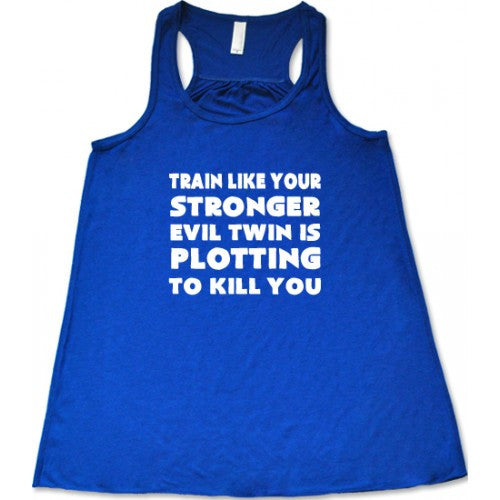 Train Like Your Stronger Evil Twin Is Plotting To Kill You Shirt