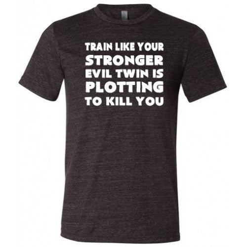 Train Like Your Stronger Evil Twin Is Plotting To Kill You Shirt Mens