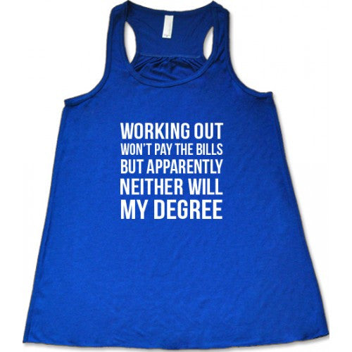 Working Out Won't Pay The Bills But Apparently Neither Will My Degree Shirt