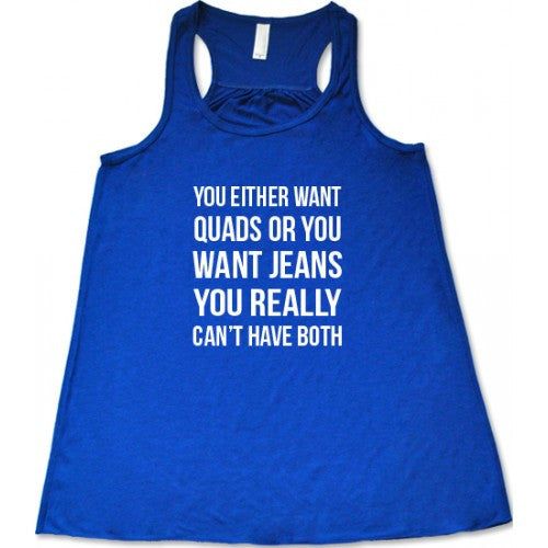 You Either Want Quads Or You Want Jeans You Really Can't Have Both Shirt