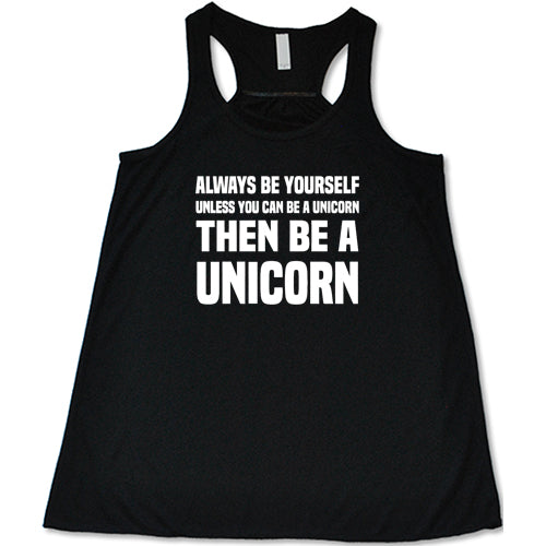 Always Be Yourself Unless You Can Be A Unicorn Then Be A Unicorn Shirt