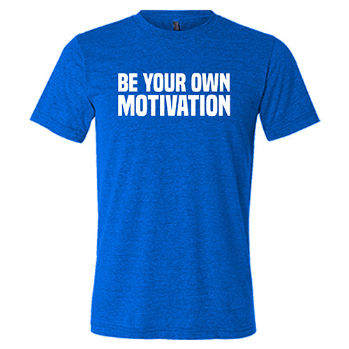 Be Your Own Motivation Shirt Mens