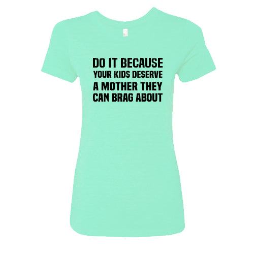Do It Because Your Kids Deserve A Mother They Can Brag About Shirt