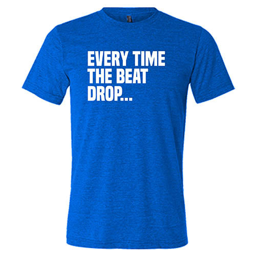 Every Time The Beat Drop Shirt Mens