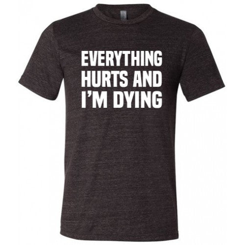 Everything Hurts And I'm Dying Shirt Mens