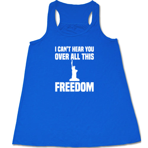 I Can't Hear You Over All This Freedom Shirt