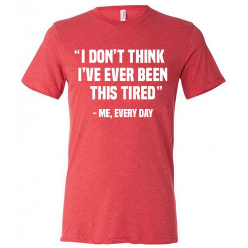 I Don't Think I've Ever Been This Tired - Me Every Day Shirt Mens