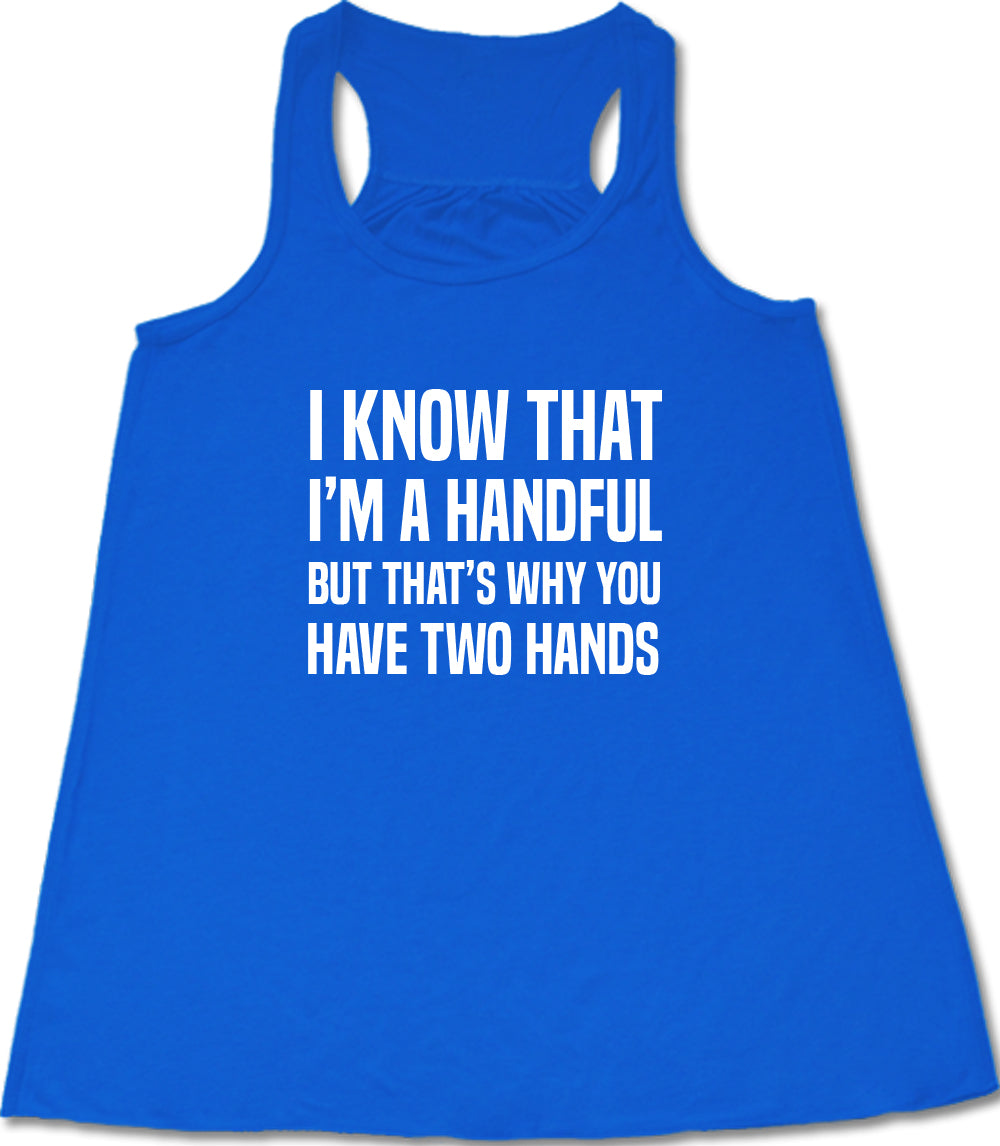 I Know That I'm A Handful But That's Why You Have Two Hands Shirt