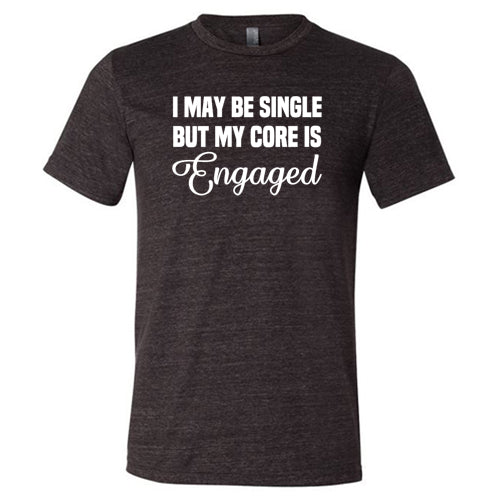 I May Be Single But My Core Is Engaged Shirt Mens