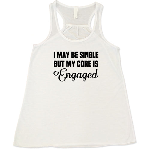 I May Be Single But My Core Is Engaged Shirt