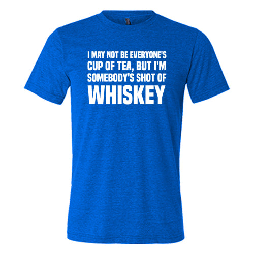I May Not Be Everyone's Cup Of Tea But I'm Somebody's Shot Of Whiskey Shirt Mens