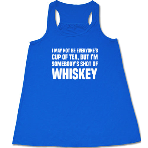 I May Not be Everyone's Cup Of Tea But I'm Somebody's Shot Of Whiskey Shirt