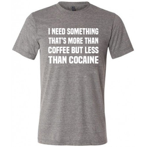 I Need Something That's More Than Coffee But Less Than Cocaine Shirt Mens