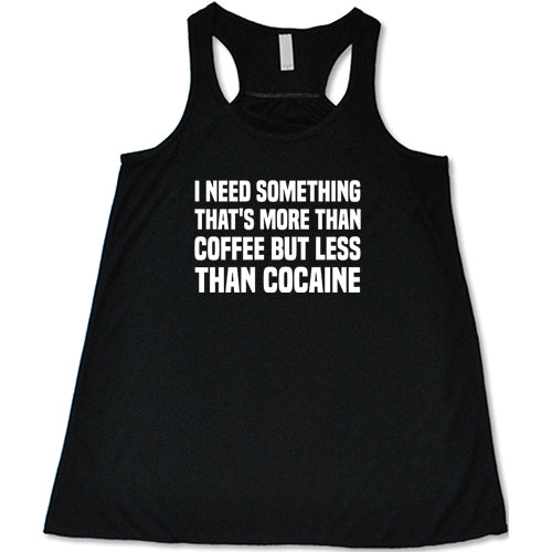 I Need Something That's More Than Coffee But Less Than Cocaine Shirt