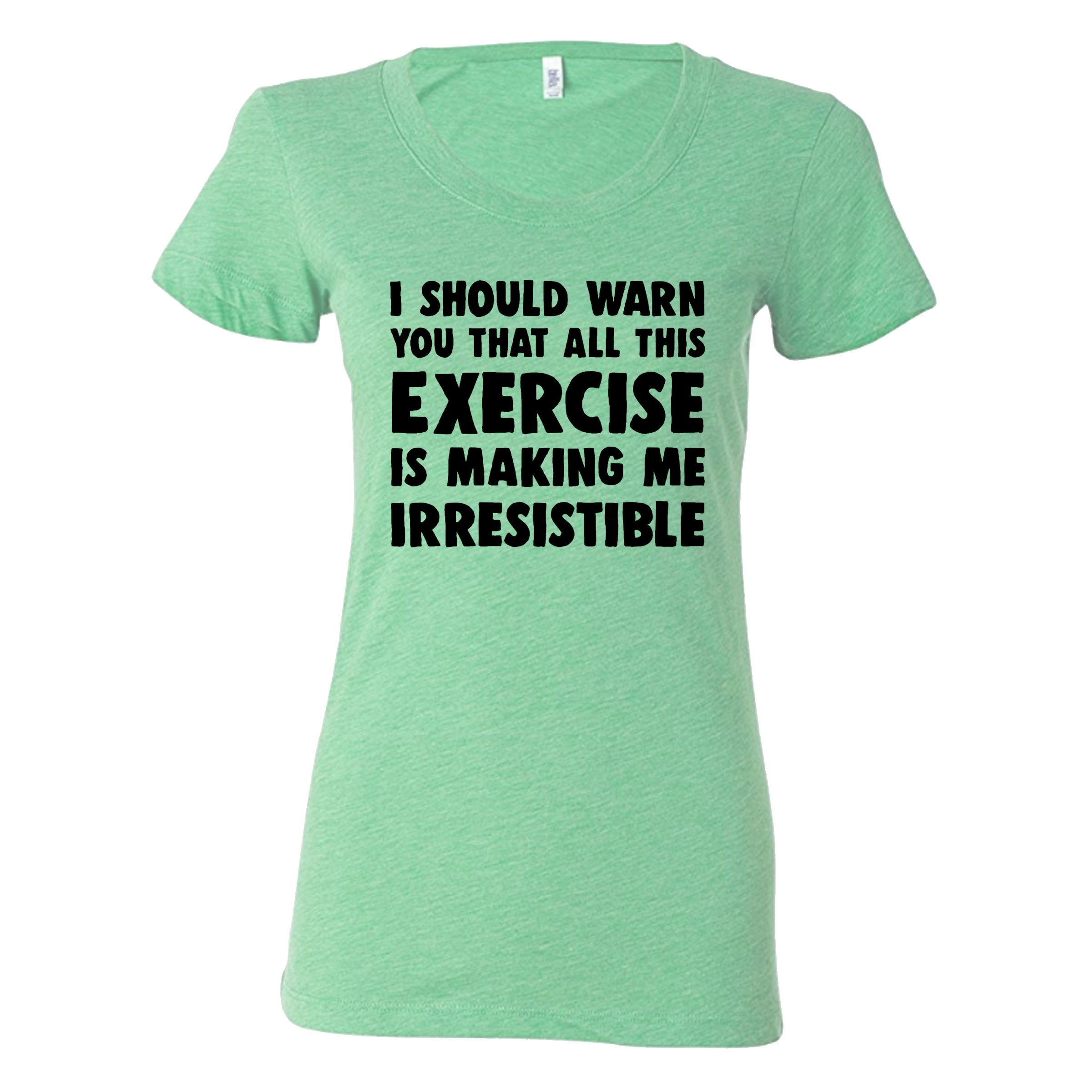 I Should Warn You All This Exercise Is Making Me Irresistible Shirt
