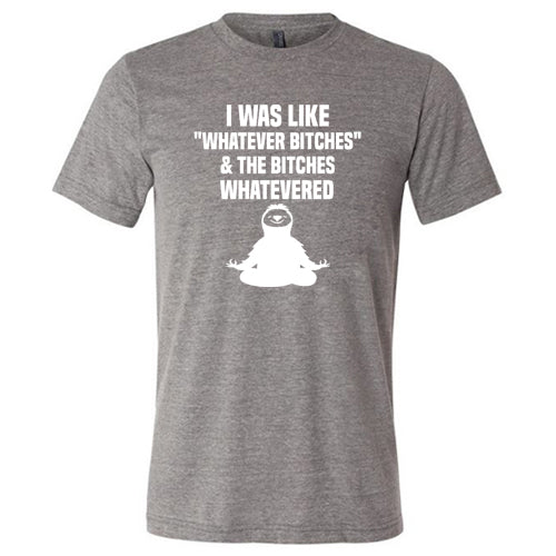 I Was Like Whatever Bitches And The Bitches Whatevered Shirt Mens