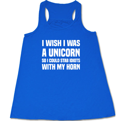 I Wish I Was A Unicorn So I Could Stab Idiots With My Horn Shirt