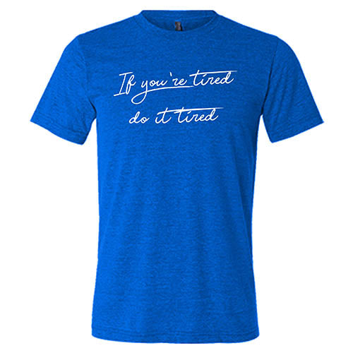 If You're Tired Do It Tired Shirt Mens