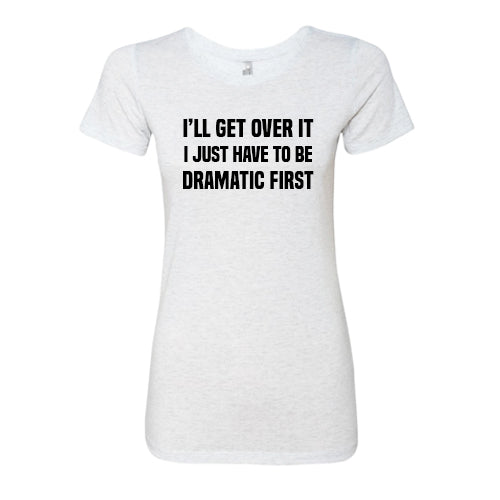 I'll Get Over It I Just Have To Be Dramatic First Shirt