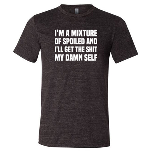 I'm A Mixture Of Spoiled And I'll Get The Shit My Damn Self Shirt Mens