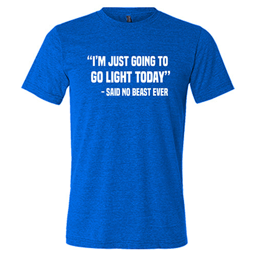 """I'm Just Going To Go Light Today"" - Said No Beast Ever Shirt Mens"