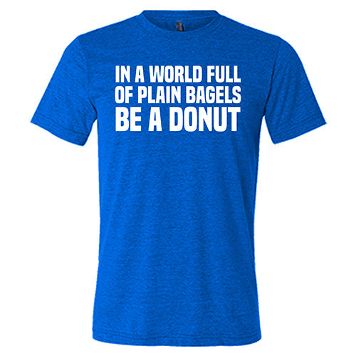 In A World Full Of Plain Bagels Be A Donut Shirt Mens
