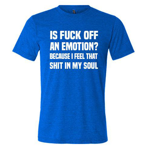 Is Fuck Off An Emotion? Because I Feel That Shit In My Soul Shirt Mens