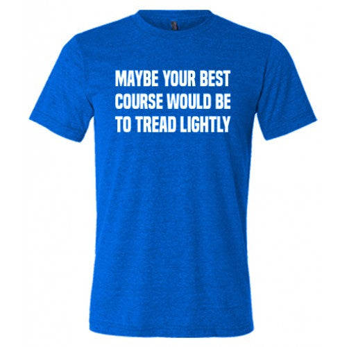 Maybe Your Best Course Would Be To Tread Lightly Shirt Mens