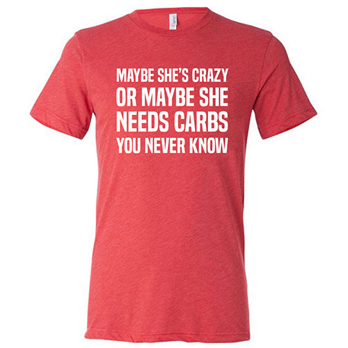 Maybe She's Crazy Or Maybe She Needs Carbs You Never Know Shirt Mens