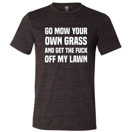 Go Mow Your Own Grass And Get The Fuck Off My Lawn Shirt Mens