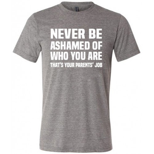 Never Be Ashamed Of Who You Are That's Your Parents Job Shirt Mens