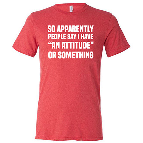 So Apparently I Have An Attitude Or Something Shirt Mens