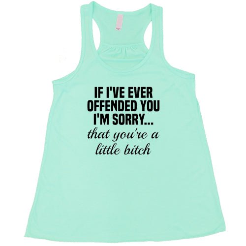 If I've Offended You I'm Sorry...That You're A Little Bitch Shirt