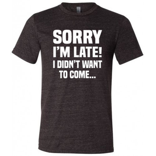 Sorry I'm Late I Didn't Want To Come Shirt Mens