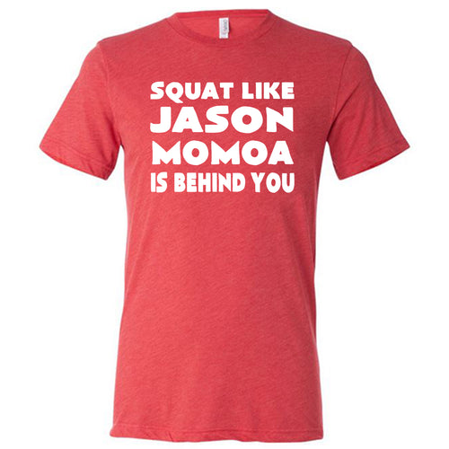 Squat Like Jason Momoa Is Behind You Shirt Mens
