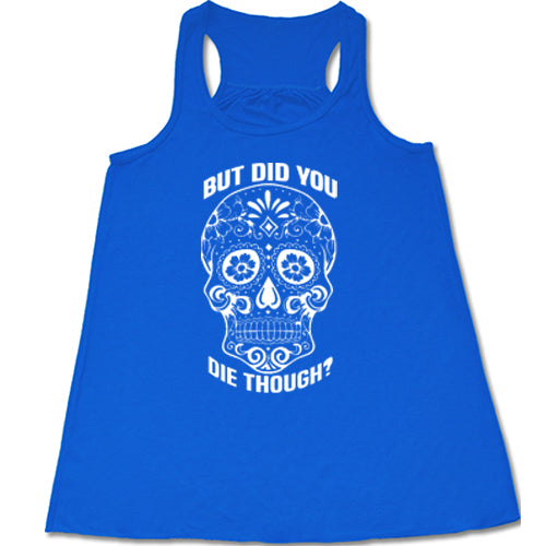 Sugar Skull - But Did You Die Though? Shirt