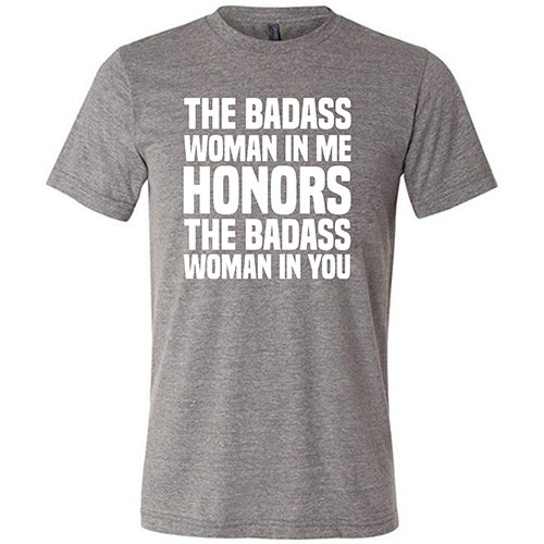 The Badass Woman In Me Honors The Badass Woman In You Shirt Mens