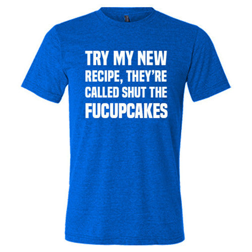 Try My New Recipe They're Called Shut The Fucupcakes Shirt Mens