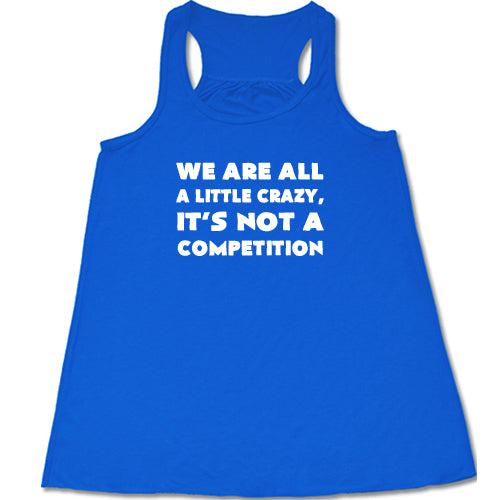 We're All A Little Crazy It's Not A Competition Shirt
