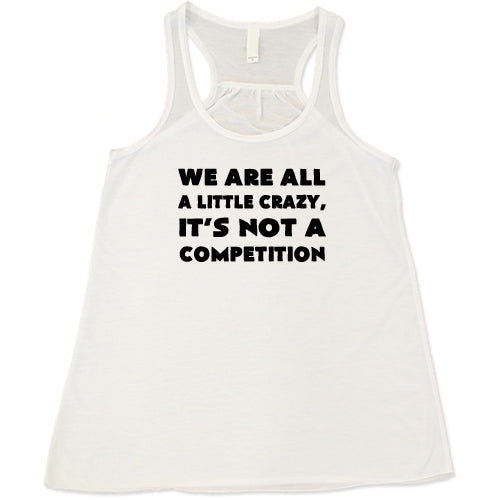 We Are All A Little Crazy It's Not A Competition Shirt
