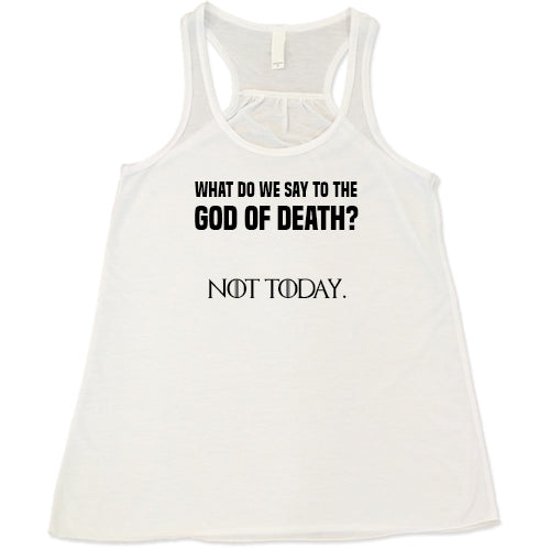 What Do We Say To The God Of DEATH Not Today Shirt