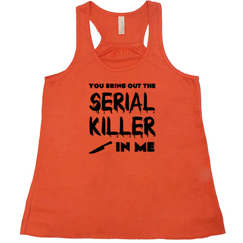 You Bring Out The Serial Killer In Me Shirt