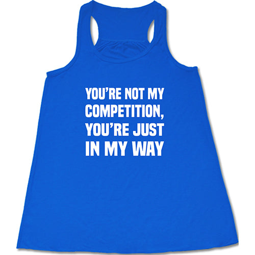 You're Not My Competition, You're Just In My Way Shirt
