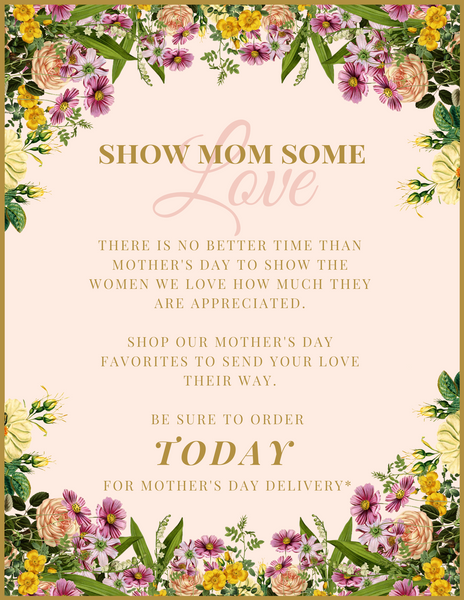 Order TODAY, 4/30, for Mother's Day delivery*